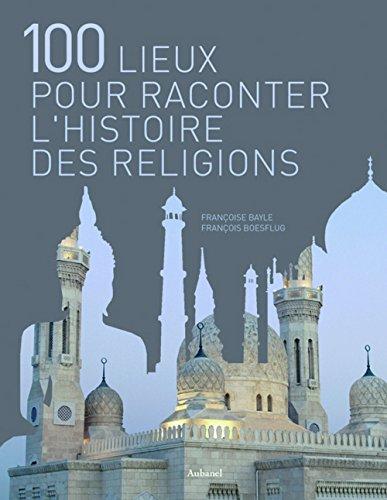 100 Lieux pour raconter les religions par Françoise Bayle