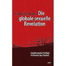Die globale sexuelle Revolution: Zerstörung der Freiheit im Namen der Freiheit. Vorwort von Prof. Dr. Robert Spaemann