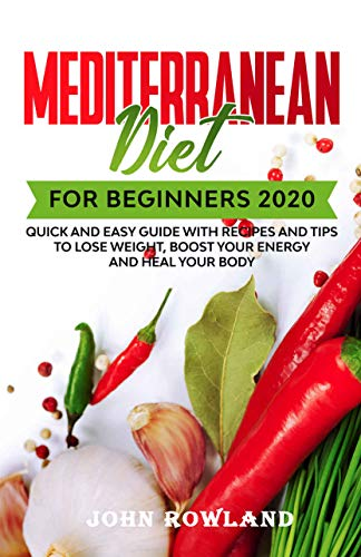 Mediterranean Diet for Beginners 2020 (English Edition): Quick and Easy Guide with Recipes and Tips to Lose Weight, Boost your Energy and Heal your Body