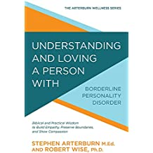 Understanding and Loving a Person with Borderline Personality Disorder: Biblical and Practical Wisdom to Build Empathy, Preserve Boundaries, and Show Compassion ... Arterburn Wellness Series) (English Edition)