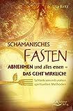 Schamanisches Fasten: Abnehmen und alles essen - das geht wirklich! Schlank sein mit uralten spirituellen Methoden von Lisa Biritz (20. März 2015) Broschiert