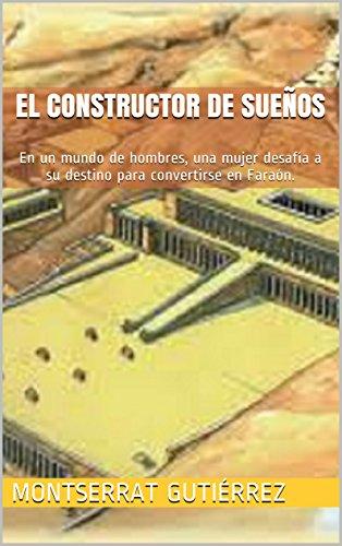 EL CONSTRUCTOR DE SUEÑOS: En un mundo de hombres, una mujer desafía a su destino para convertirse en faraón. por MONTSERRAT GUTIÉRREZ
