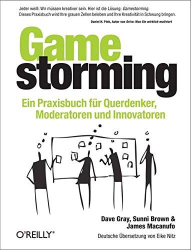 Gamestorming : Ein Praxisbuch fr Querdenker, Moderatoren und Innovatoren