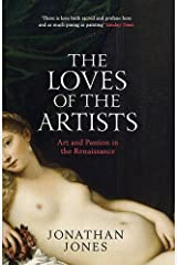 The Loves of the Artists: Art and Passion in the Renaissance: Written by Jonathan Jones, 2014 Edition, Publisher: Simon & Schuster Ltd [Paperback] Paperback