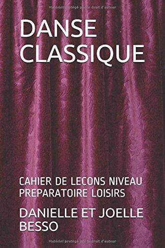 DANSE CLASSIQUE: CAHIER DE LECONS NIVEAU PREPARATOIRE LOISIRS (CAHIERS DE LECONS) par DANIELLE ET JOELLE BESSO