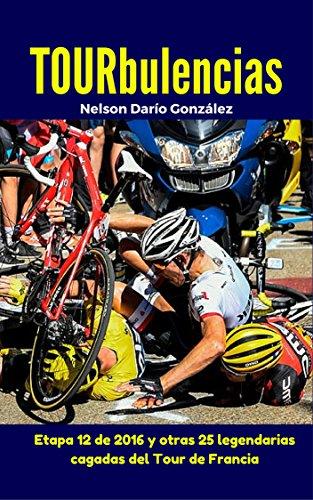 TOURbulencias: La etapa 12 de 2016 y otras 25 fascinantes cagadas del Tour de Francia (Pelotanadas: Histerias e historias del ciclismo) por Nelson Darío González