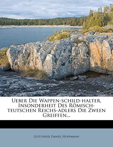 Ueber Die Wappen-Schild-Halter, Insonderheit Des Romisch-Teutschen Reichs-Adlers Die Zween Greiffen. -