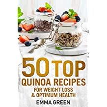 50 Top Quinoa Recipes: For Weight Loss and Optimum Health (Emma Greens weight loss books Book 9)