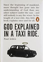 God Explained in a Taxi Ride: Since the bginning of mankind, more thought has gone into the understanding of God than any other subject under the sun ... this little book explains once and for all by Arden, Paul (2007) Paperback