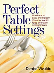 Perfect Table Settings: Hundreds of Easy and Elegant Ideas for Napkin Folds and Table Arrangements by Denise Vivaldo (2010-09-16)