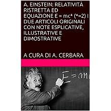 A. EINSTEIN: RELATIVITÀ RISTRETTA ED EQUAZIONE E = mc2 I DUE ARTICOLI ORIGINALI CON NOTE ESPLICATIVE, ILLUSTRATIVE E DIMOSTRATIVE: A CURA DI A. CERBARA (Italian Edition)