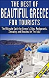 The Best Of Beautiful Greece for Tourists 2nd Edition: The Ultimate Guide for Greece's Sites, Restaurants, Shopping, and Beaches for Tourists! (Greece, ... Greece Travel Guide) (English Edition)