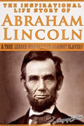 Abraham Lincoln - The Inspirational Life Story of Abraham Lincoln: A True Leader Who Battled Against Slavery (Inspirational Life Stories By Gregory Watson Book 1) (English Edition)