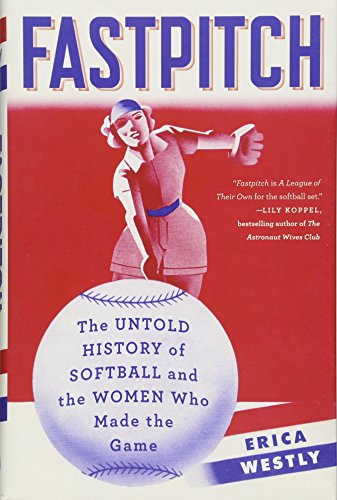 Fastpitch: The Untold History of Softball and the Women Who Made the Game por Erica Westly
