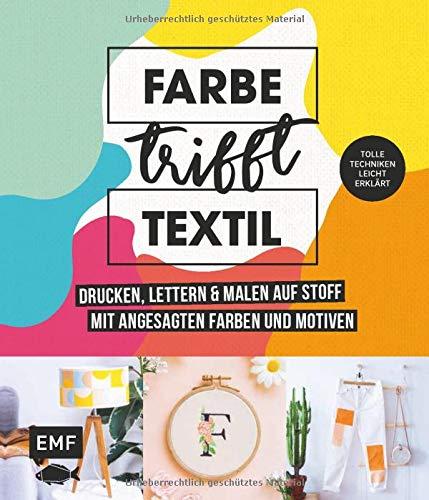 Farbe trifft Textil - Drucken, lettern und malen auf Stoff mit angesagten Farben und Motiven: Tolle Techniken leicht erklärt: Siebdruck, Stempeln, Fototransfer und mehr