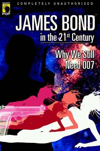James Bond in the 21st Century: Why We Still Need 007 (Smart Pop)
