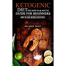 Ketogenic Diet: The How To & Not To Guide for beginners: Ketogenic Diet For Beginners: Ketogenic Diet For Weight Loss: The How To & Not To Guide for beginners (English Edition)