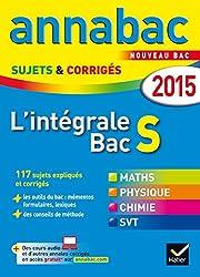 Annales Annabac 2015 L'intégrale Bac S: sujets et corrigés en maths, physique-chimie et SVT