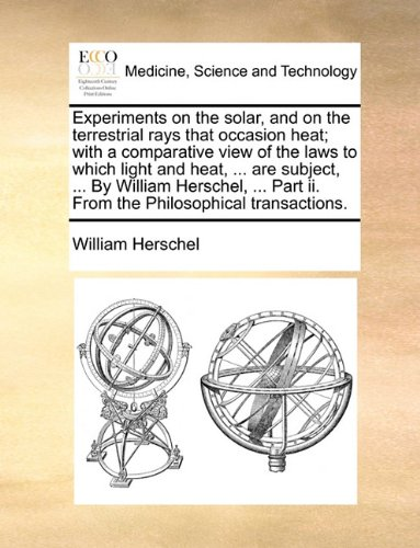 Experiments on the solar, and on the terrestrial rays that occasion heat; with a comparative view of the laws to which light and heat. are Part ii. From the Philosophical transactions.
