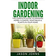 Indoor Gardening For Beginners: The Complete Guide To Growing Herbs, Flowers, Vegetables and Fruits In Your House (Inspiring Gardening Ideas Book 34) (English Edition)