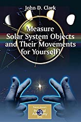 Measure Solar System Objects and Their Movements for Yourself! (The Patrick Moore Practical Astronomy Series)