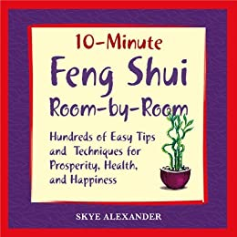 10 Minute Feng Shui Room by Room: Hundreds of Easy Tips and Techniques for Prosperity, Health and Happiness: Hundred of Easy Tips and Techniques for Prosperity, Health, and Happiness by [Alexander, Skye]