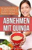 Abnehmen mit Quinoa: Das Superfood Kochbuch mit Quinoa Rezepten für ein gesünderen Lebensstil und Abnehmen ohne Sport (Abnehmen ohne Diät und Sport, Band 1)