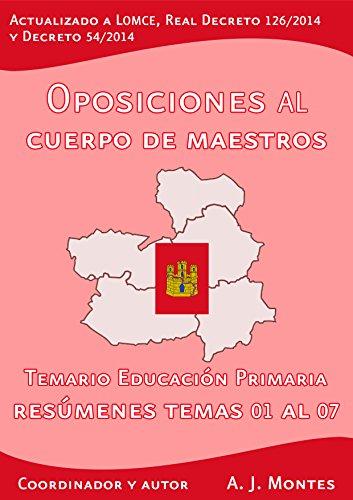Oposiciones al Cuerpo de Maestros - Temario Educación Primaria Castilla-La Mancha: Volumen 1: Resúmenes del Tema 01 al 07 por A. J. Montes