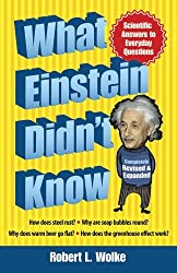 What Einstein Didn't Know: Scientific Answers to Everyday Questions by Robert L. Wolke (2014-05-21)