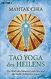 Tao Yoga des Heilens: Die Kraft des Inneren Lächelns und die Sechs Heilenden Laute - Mantak Chia