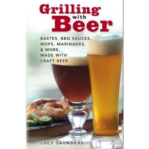 Grilling with Beer: Bastes, BBQ Sauces, Mops, Marinades & More Made with Craft Beer by Lucy Saunders (2006-01-01)