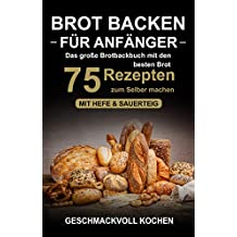 Brot backen für Anfänger: Das große Brotbackbuch mit den 75 besten Brot Rezepten zum Selber machen - Mit Hefe & Sauerteig - einfach & gesund (Inkl. Pizzateig, Low Carb backen Kochbuch)