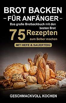 Brot backen für Anfänger: Das große Brotbackbuch mit den 75 besten Brot Rezepten zum Selber machen - Mit Hefe & Sauerteig - einfach & gesund (Inkl. Pizzateig, Low Carb backen Kochbuch) von [Kochen, Geschmackvoll]