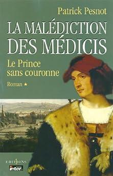La Malédiction des Médicis, t.I : Le Prince sans couronne (Editions 1 - Grands Romans Historiques) par [Pesnot, Patrick]