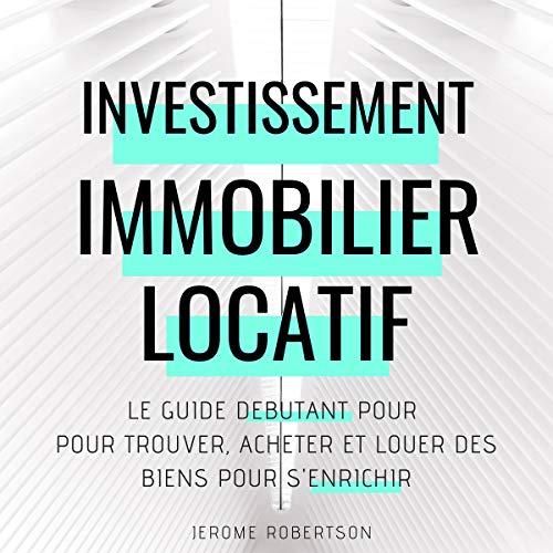 Investissement Immobilier Locatif: Le Guide Débutant pour Trouver, Acheter et Louer des Biens pour s'Enrichir par Jerome Robertson
