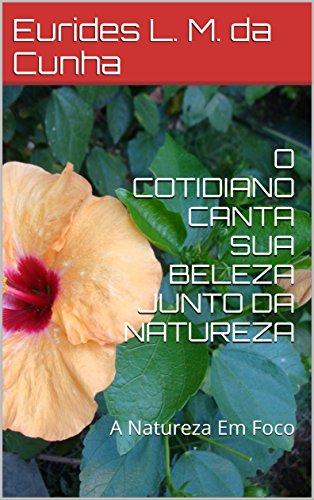 O COTIDIANO CANTA SUA BELEZA JUNTO DA NATUREZA: A Natureza Em Foco (Portuguese Edition) por Eurides L. M. da Cunha