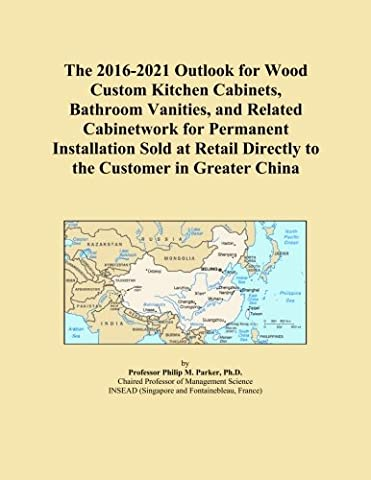 The 2016-2021 Outlook for Wood Custom Kitchen Cabinets, Bathroom Vanities, and Related Cabinetwork for Permanent Installation Sold at Retail Directly to the Customer in Greater China
