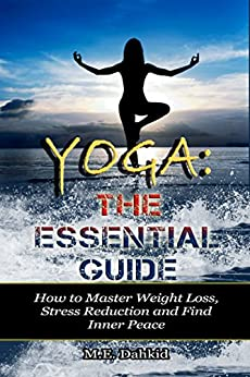 Yoga: The Essential Guide: How to Master Weight Loss, Stress Reduction and Find Inner Peace (yoga, mindfulness, meditations, mindfulness, weight loss, stress reduction, spirituality) by [Dahkid, M.E.]