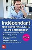 Indépendant, auto-entrepreneur, micro-entrepreneur, EIRL 2017: Le guide pratique...