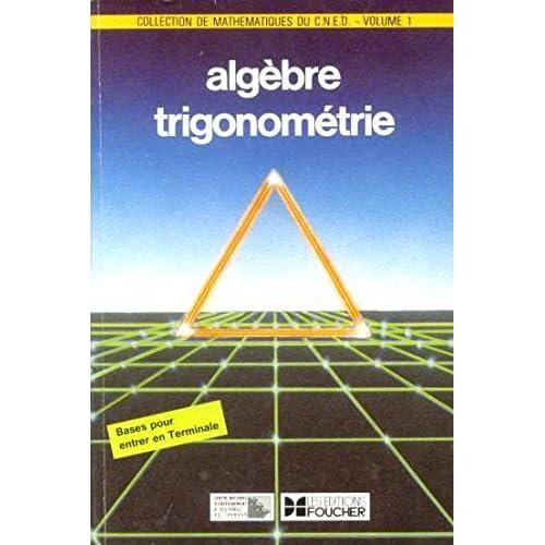 Collection de mathematiques du cned, centre national d'enseignement a distance, volume 1, algèbre trigonométrie