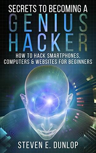 Hacking: Secrets To Becoming A Genius Hacker: How To Hack Smartphones, Computers & Websites For Beginners (English Edition)