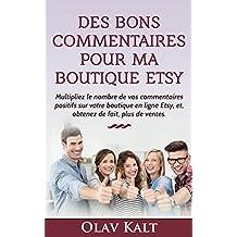 Des bons commentaires pour ma boutique Etsy: Multipliez le nombre de vos commentaires positifs sur votre boutique en ligne Etsy, et , obtenez de fait, plus de ventes. (French Edition)