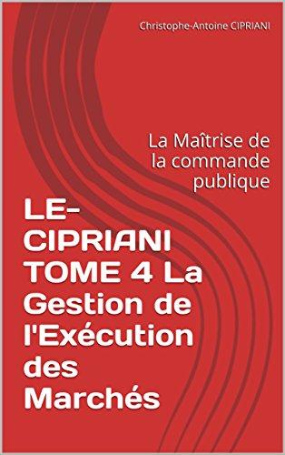 LE-CIPRIANI TOME 4 La Gestion de l'Exécution des Marchés: La Maîtrise de la commande publique par Christophe-Antoine CIPRIANI