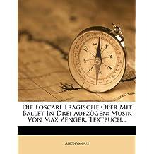Die Foscari Tragische Oper Mit Ballet in Drei Aufzugen: Musik Von Max Zenger. Textbuch...