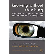 Knowing without Thinking: Mind, Action, Cognition and the Phenomenon of the Background (New Directions in Philosophy and Cognitive Science)
