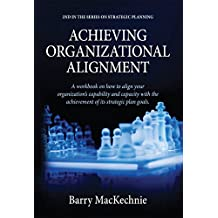 Achieving Organizational Alignment: A workbook on how to align your organizations's capability and capacity with the achievement of its strategic plan ... Strategic Alignment 2) (English Edition)