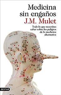Medicina sin engaños: Todo lo que necesitas saber sobre los peligros de la medicina alternativa par J.M. Mulet