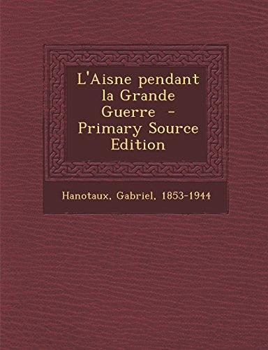 L'Aisne Pendant La Grande Guerre - Primary Source Edition par Gabriel Hanotaux
