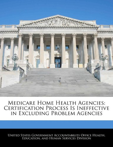 Medicare Home Health Agencies: Certification Process Is Ineffective in Excluding Problem Agencies