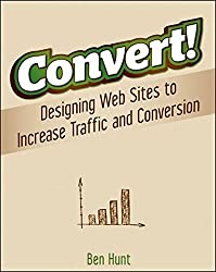 Convert!: Designing Web Sites to Increase Traffic and Conversion by Ben Hunt (2011-02-01)